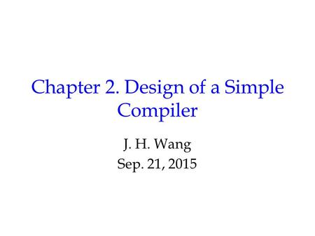 Chapter 2. Design of a Simple Compiler J. H. Wang Sep. 21, 2015.