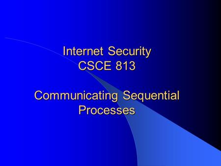 Internet Security CSCE 813 Communicating Sequential Processes.