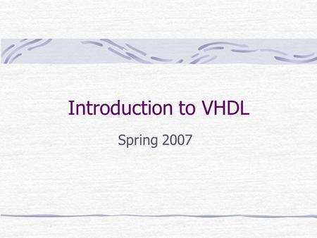 Introduction to VHDL Spring 2007. EENG 2920 Digital Systems Design Introduction VHDL – VHSIC (Very high speed integrated circuit) Hardware Description.