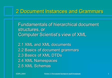 SDPL 2004Notes 2: Document Instances and Grammars1 2 Document Instances and Grammars Fundamentals of hierarchical document structures, or Computer Scientist's.