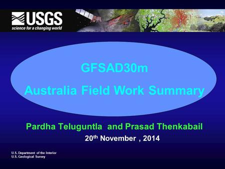 U.S. Department of the Interior U.S. Geological Survey GFSAD30m Australia Field Work Summary Pardha Teluguntla and Prasad Thenkabail 20 th November, 2014.