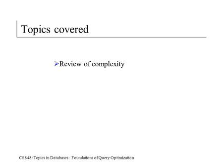 CS848: Topics in Databases: Foundations of Query Optimization Topics covered  Review of complexity.