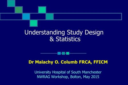Understanding Study Design & Statistics Dr Malachy O. Columb FRCA, FFICM University Hospital of South Manchester NWRAG Workshop, Bolton, May 2015.