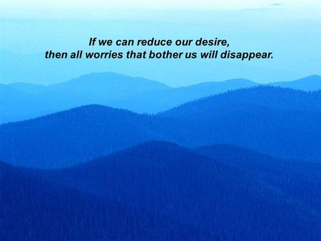 If we can reduce our desire, then all worries that bother us will disappear.
