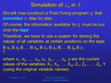 December 1, 2009Theory of Computation Lecture 21: Turing Machines II 1 Simulation of L n in T We will now construct a Post-Turing program Q that simulates.