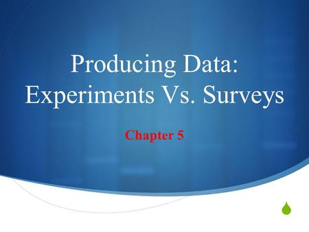 Producing Data: Experiments Vs. Surveys Chapter 5.