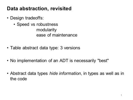 1 Data abstraction, revisited Design tradeoffs: Speed vs robustness modularity ease of maintenance Table abstract data type: 3 versions No implementation.