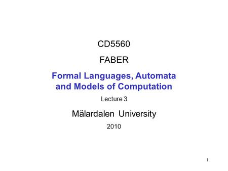 1 CD5560 FABER Formal Languages, Automata and Models of Computation Lecture 3 Mälardalen University 2010.