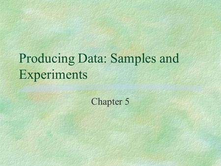 Producing Data: Samples and Experiments Chapter 5.