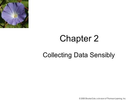 © 2008 Brooks/Cole, a division of Thomson Learning, Inc. Chapter 2 Collecting Data Sensibly.