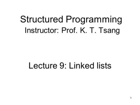 Structured Programming Instructor: Prof. K. T. Tsang Lecture 9: Linked lists 1.