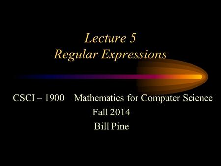 Lecture 5 Regular Expressions CSCI – 1900 Mathematics for Computer Science Fall 2014 Bill Pine.