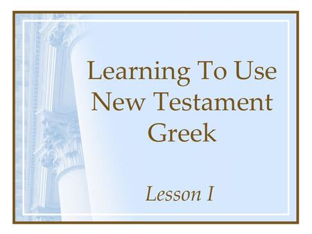 "Learning To Use New Testament Greek Lesson I. John 19:28-30 ""It Is Finished"" –  –Verb – denotes action –Root –  Means: to bring to a close,"