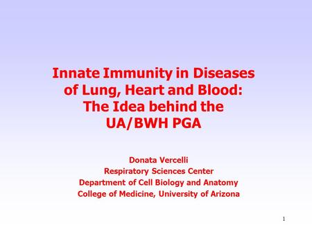 1 Innate Immunity in Diseases of Lung, Heart and Blood: The Idea behind the UA/BWH PGA Donata Vercelli Respiratory Sciences Center Department of Cell Biology.
