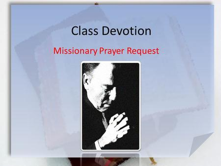 Class Devotion Missionary Prayer Request. Listen for specific requests … 2 Thes. 3:1-3 (NIV) Finally, brothers, pray for us that the message of the Lord.