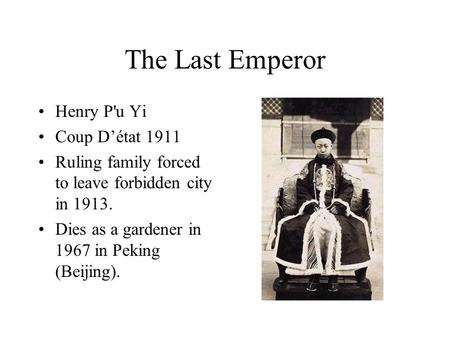 The Last Emperor Henry P'u Yi Coup D'état 1911 Ruling family forced to leave forbidden city in 1913. Dies as a gardener in 1967 in Peking (Beijing).