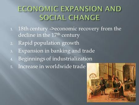 1. 18th century ->economic recovery from the decline in the 17 th century 2. Rapid population growth 3. Expansion in banking and trade 4. Beginnings of.
