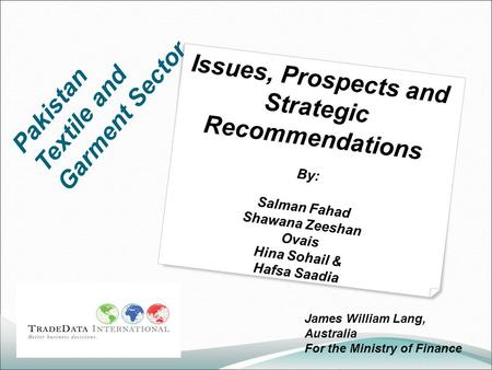 Pakistan Textile and Garment Sector Issues, Prospects and Strategic Recommendations By: Salman Fahad Shawana Zeeshan Ovais Hina Sohail & Hafsa Saadia James.
