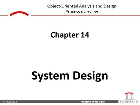 Prepared By Jay Dave© RKU 2014 <strong>Object</strong>-<strong>Oriented</strong> Analysis and Design Process overview 1 Chapter 14 System Design.