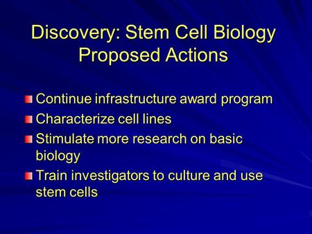 Discovery: Stem Cell Biology Proposed Actions Continue infrastructure award program Characterize cell lines Stimulate more research on basic biology Train.