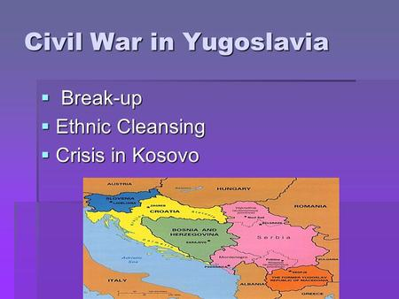 Civil War in Yugoslavia  B B B Break-up EEEEthnic Cleansing CCCCrisis in Kosovo.