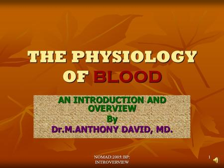 NOMAD:2005: BP: INTROVERVIEW 1 THE PHYSIOLOGY OF BLOOD AN INTRODUCTION AND OVERVIEW By Dr.M.ANTHONY DAVID, MD.