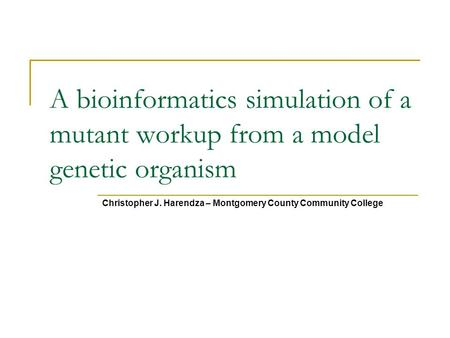 A bioinformatics simulation of a mutant workup from a model genetic organism Christopher J. Harendza – Montgomery County Community College.