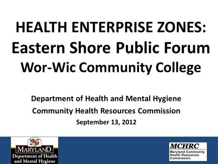HEALTH ENTERPRISE ZONES: Eastern Shore Public Forum Wor-Wic Community College Department of Health and Mental Hygiene Community Health Resources Commission.