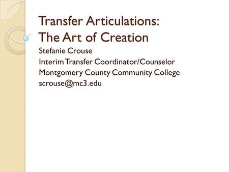 Transfer Articulations: The Art of Creation Stefanie Crouse Interim Transfer Coordinator/Counselor Montgomery County Community College