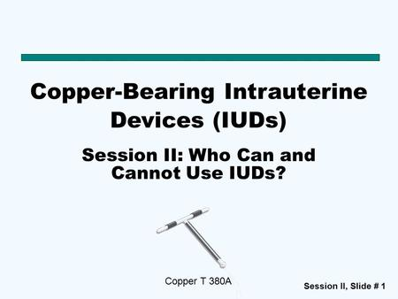 Session II, Slide # 1 Copper-Bearing Intrauterine Devices (IUDs) Copper T 380A Session II: Who Can and Cannot Use IUDs?