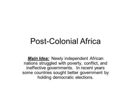 Post-Colonial Africa Main Idea: Newly independent African nations struggled with poverty, conflict, and ineffective governments. In recent years some countries.