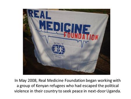 In May 2008, Real Medicine Foundation began working with a group of Kenyan refugees who had escaped the political violence in their country to seek peace.