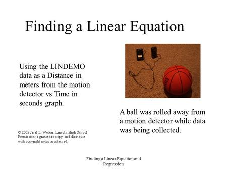 Finding a Linear Equation and Regression Finding a Linear Equation Using the LINDEMO data as a Distance in meters from the motion detector vs Time in seconds.