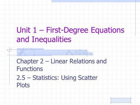 Unit 1 – First-Degree Equations and Inequalities Chapter 2 – Linear Relations and Functions 2.5 – Statistics: Using Scatter Plots.