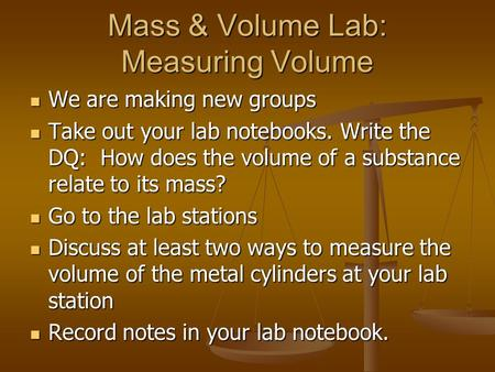 Mass & Volume Lab: Measuring Volume We are making new groups We are making new groups Take out your lab notebooks. Write the DQ: How does the volume of.