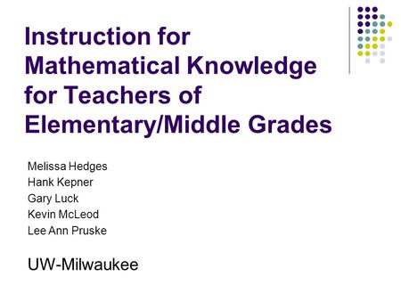 Instruction for Mathematical Knowledge for Teachers of Elementary/Middle Grades Melissa Hedges Hank Kepner Gary Luck Kevin McLeod Lee Ann Pruske UW-Milwaukee.