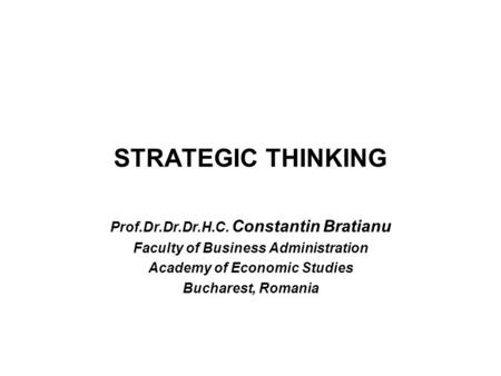 STRATEGIC THINKING Prof.Dr.Dr.Dr.H.C. Constantin Bratianu Faculty of Business Administration Academy of Economic Studies Bucharest, Romania.