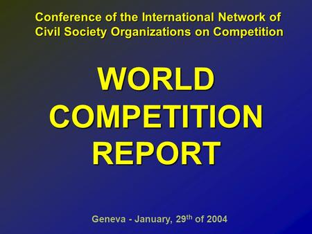 WORLD COMPETITION REPORT Geneva - January, 29 th of 2004 Conference of the International Network of Conference of the International Network of Civil Society.
