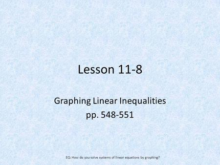 Lesson 11-8 Graphing Linear Inequalities pp. 548-551 EQ: How do you solve systems of linear equations by graphing?