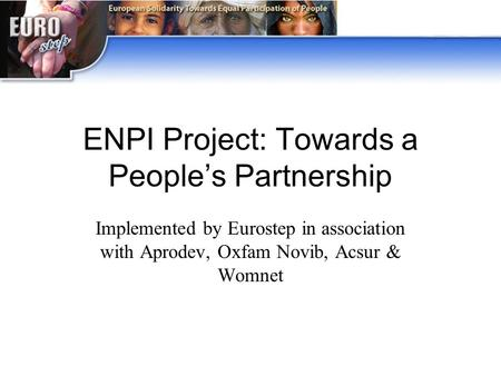 ENPI Project: Towards a People's Partnership Implemented by Eurostep in association with Aprodev, Oxfam Novib, Acsur & Womnet.