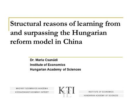 Structural reasons of learning from and surpassing the Hungarian reform model in China Dr. Maria Csanádi Institute of Economics Hungarian Academy of Sciences.