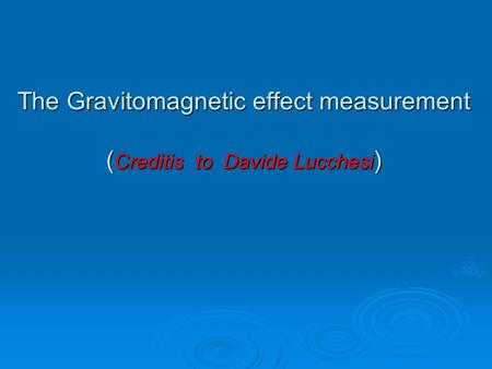 The Gravitomagnetic effect measurement (Creditis to Davide Lucchesi)