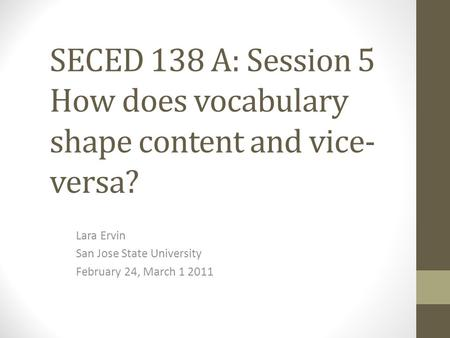 SECED 138 A: Session 5 How does vocabulary shape content and vice- versa? Lara Ervin San Jose State University February 24, March 1 2011.