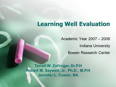 Learning Well Evaluation Academic Year 2007 – 2008 Indiana University Bowen Research Center Terrell W. Zollinger, Dr.P.H Robert M. Saywell, Jr., Ph.D.,