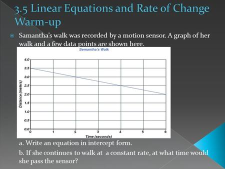  Samantha's walk was recorded by a motion sensor. A graph of her walk and a few data points are shown here. a. Write an equation in intercept form. b.