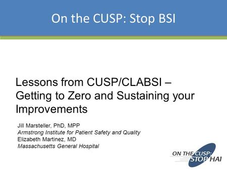 Lessons from CUSP/CLABSI – Getting to Zero and Sustaining your Improvements On the CUSP: Stop BSI Jill Marsteller, PhD, MPP Armstrong Institute for Patient.