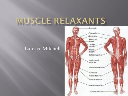 Laurice Mitchell.  Used to relax or decrease the tone of skeletal muscles.  Muscles responsible for voluntary movement.  Works on the central nervous.