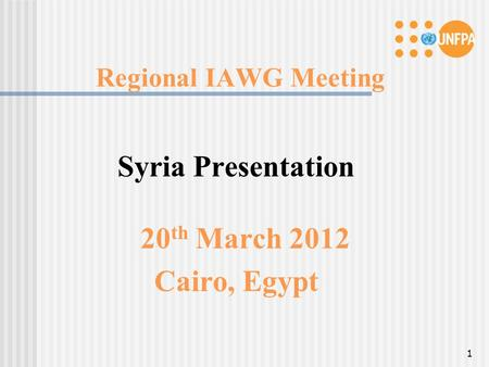 Regional IAWG Meeting Syria Presentation 20 th March 2012 Cairo, Egypt 1.