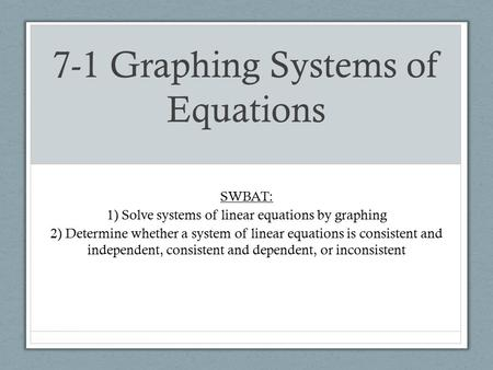 7-1 Graphing Systems of Equations SWBAT: 1) Solve systems of linear equations by graphing 2) Determine whether a system of linear equations is consistent.