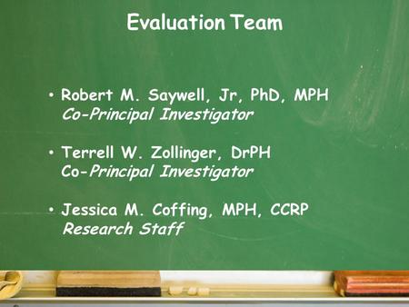 Evaluation Team Robert M. Saywell, Jr, PhD, MPH Co-Principal Investigator Terrell W. Zollinger, DrPH Co-Principal Investigator Jessica M. Coffing, MPH,